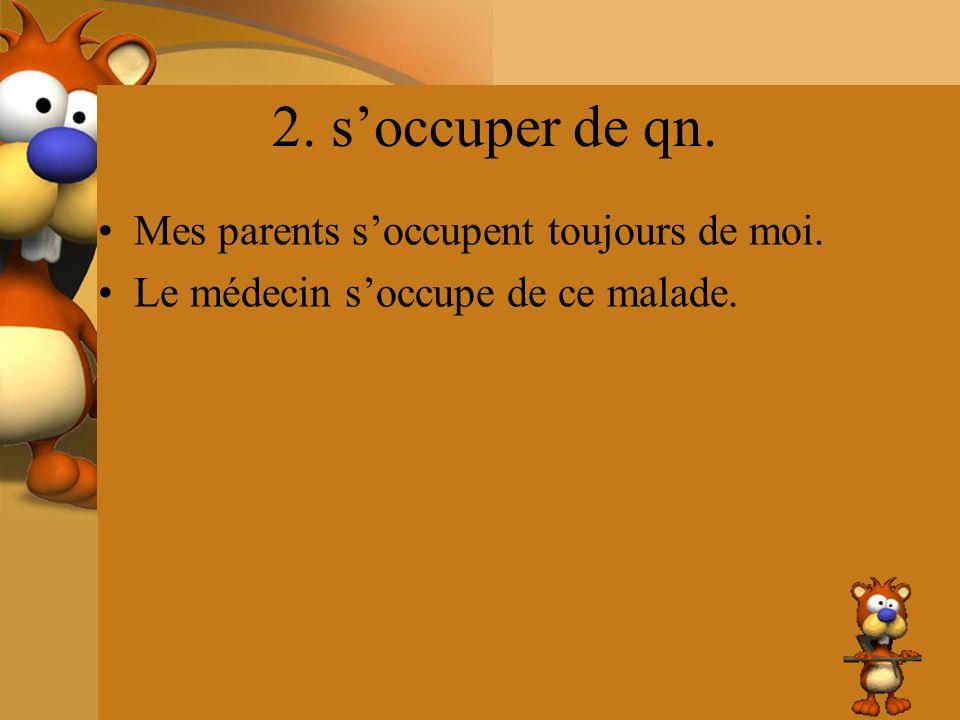 2. s'occuper de qn. Mes parents s'occupent toujours de moi.