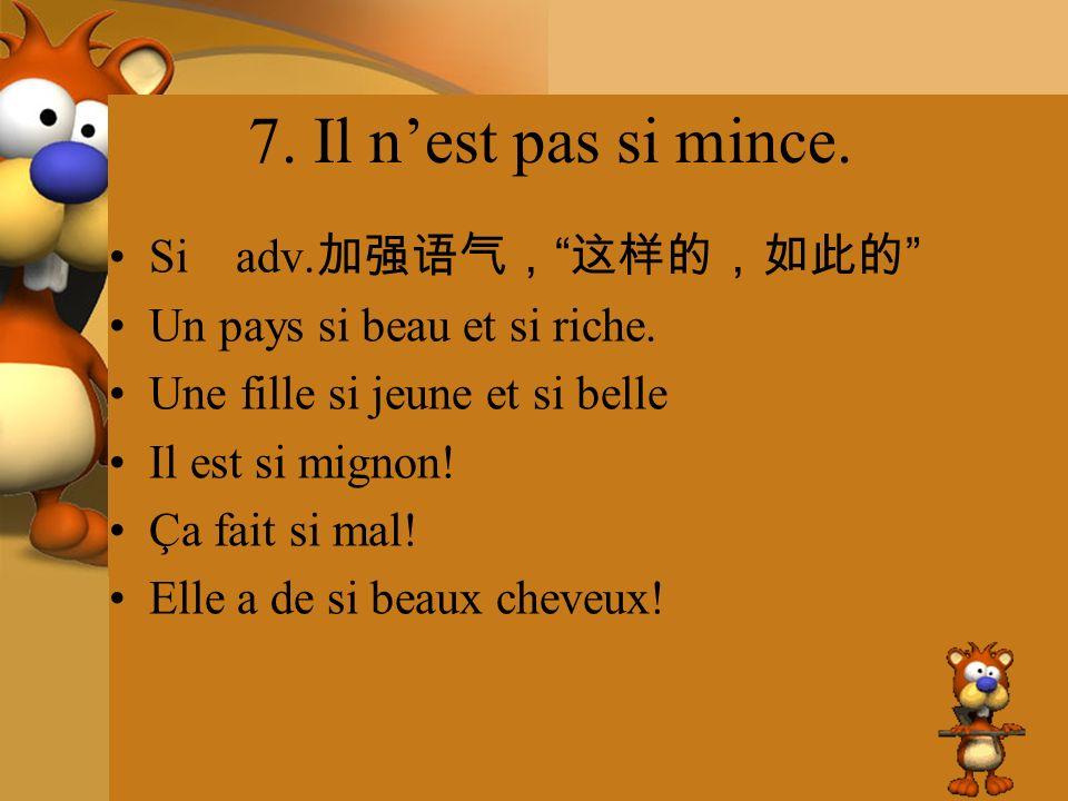 7. Il n'est pas si mince. Si adv.加强语气, 这样的,如此的