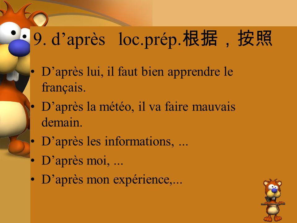 9. d'après loc.prép.根据,按照 D'après lui, il faut bien apprendre le français. D'après la météo, il va faire mauvais demain.