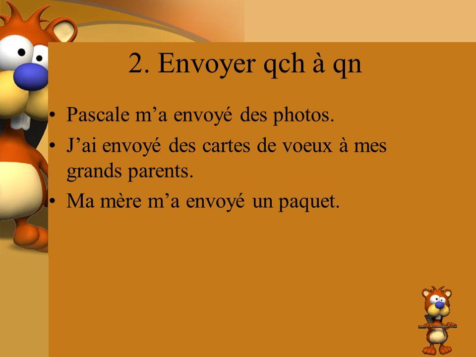 2. Envoyer qch à qn Pascale m'a envoyé des photos.