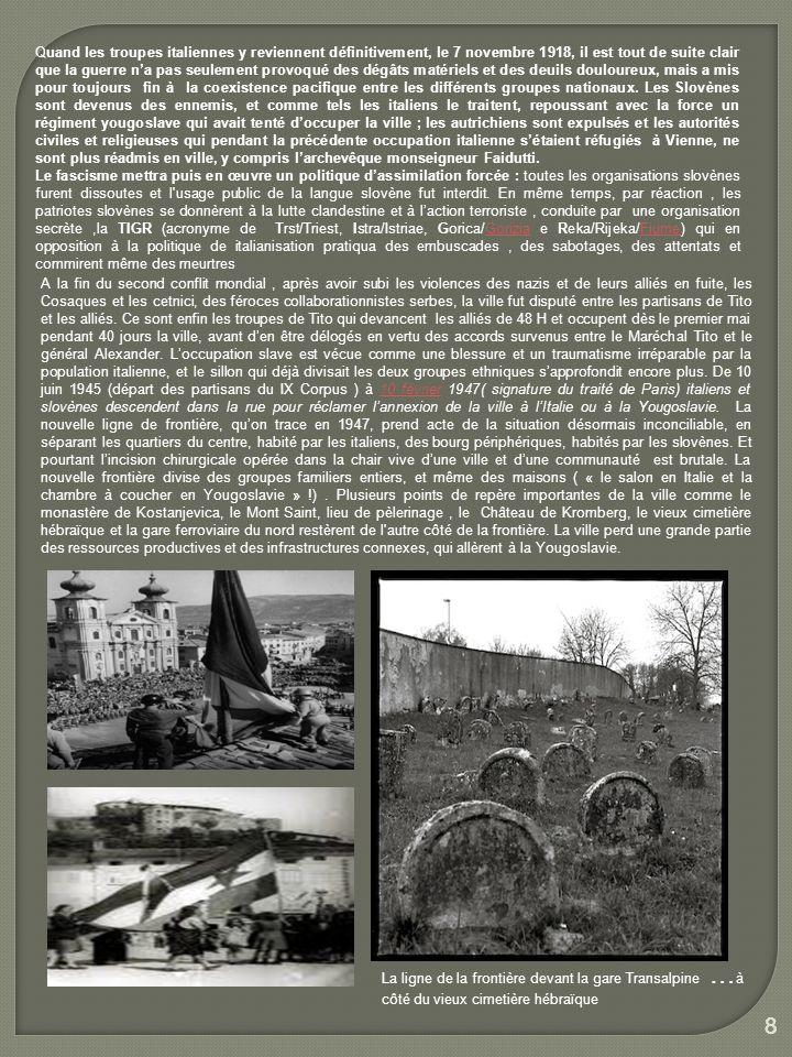Quand les troupes italiennes y reviennent définitivement, le 7 novembre 1918, il est tout de suite clair que la guerre n'a pas seulement provoqué des dégâts matériels et des deuils douloureux, mais a mis pour toujours fin à la coexistence pacifique entre les différents groupes nationaux. Les Slovènes sont devenus des ennemis, et comme tels les italiens le traitent, repoussant avec la force un régiment yougoslave qui avait tenté d'occuper la ville ; les autrichiens sont expulsés et les autorités civiles et religieuses qui pendant la précédente occupation italienne s'étaient réfugiés à Vienne, ne sont plus réadmis en ville, y compris l'archevêque monseigneur Faidutti.