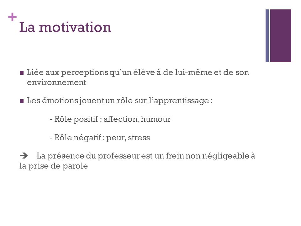 La motivation Liée aux perceptions qu'un élève à de lui-même et de son environnement. Les émotions jouent un rôle sur l'apprentissage :