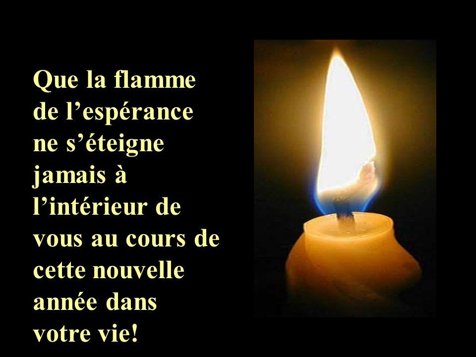 Que la flamme de l'espérance ne s'éteigne jamais à l'intérieur de vous au cours de cette nouvelle année dans votre vie!