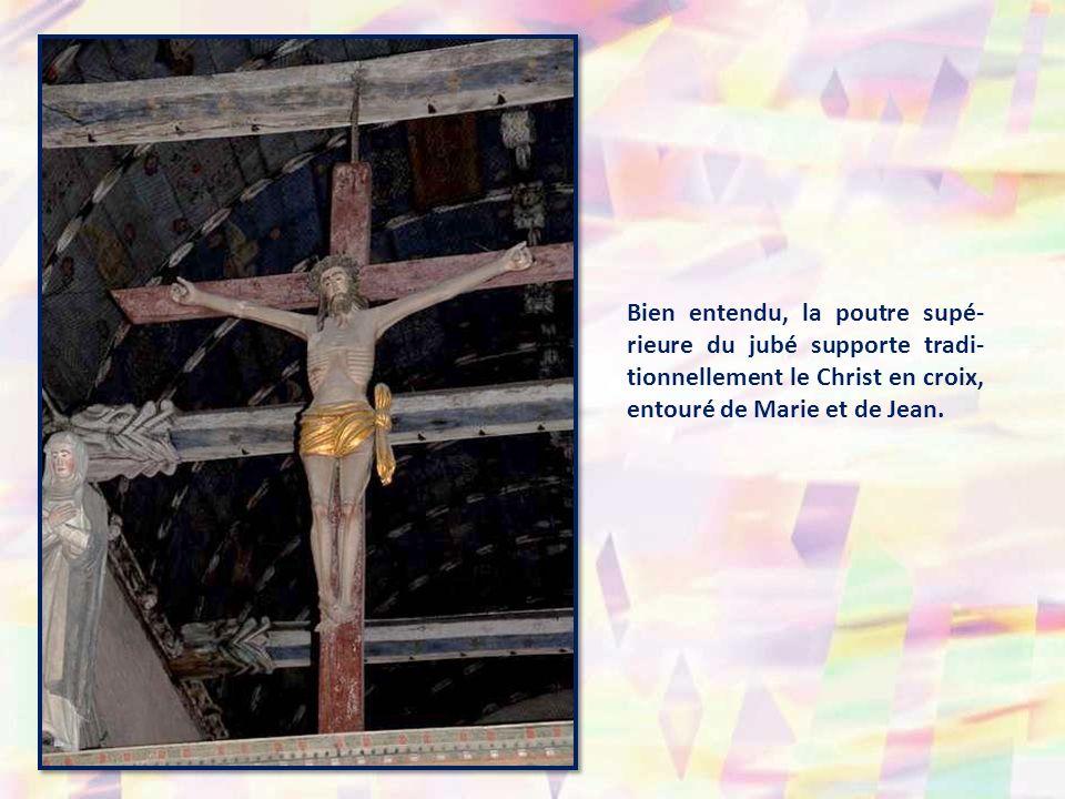 Bien entendu, la poutre supé- rieure du jubé supporte tradi-tionnellement le Christ en croix, entouré de Marie et de Jean.