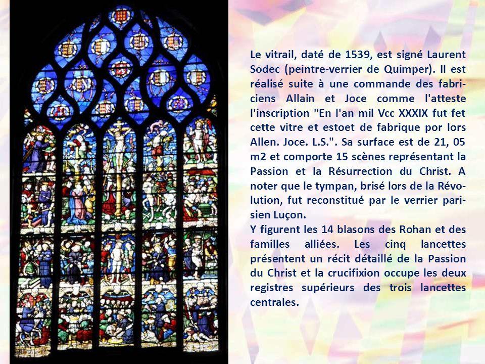 Le vitrail, daté de 1539, est signé Laurent Sodec (peintre-verrier de Quimper). Il est réalisé suite à une commande des fabri-ciens Allain et Joce comme l atteste l inscription En l an mil Vcc XXXIX fut fet cette vitre et estoet de fabrique por lors Allen. Joce. L.S. . Sa surface est de 21, 05 m2 et comporte 15 scènes représentant la Passion et la Résurrection du Christ. A noter que le tympan, brisé lors de la Révo-lution, fut reconstitué par le verrier pari-sien Luçon.