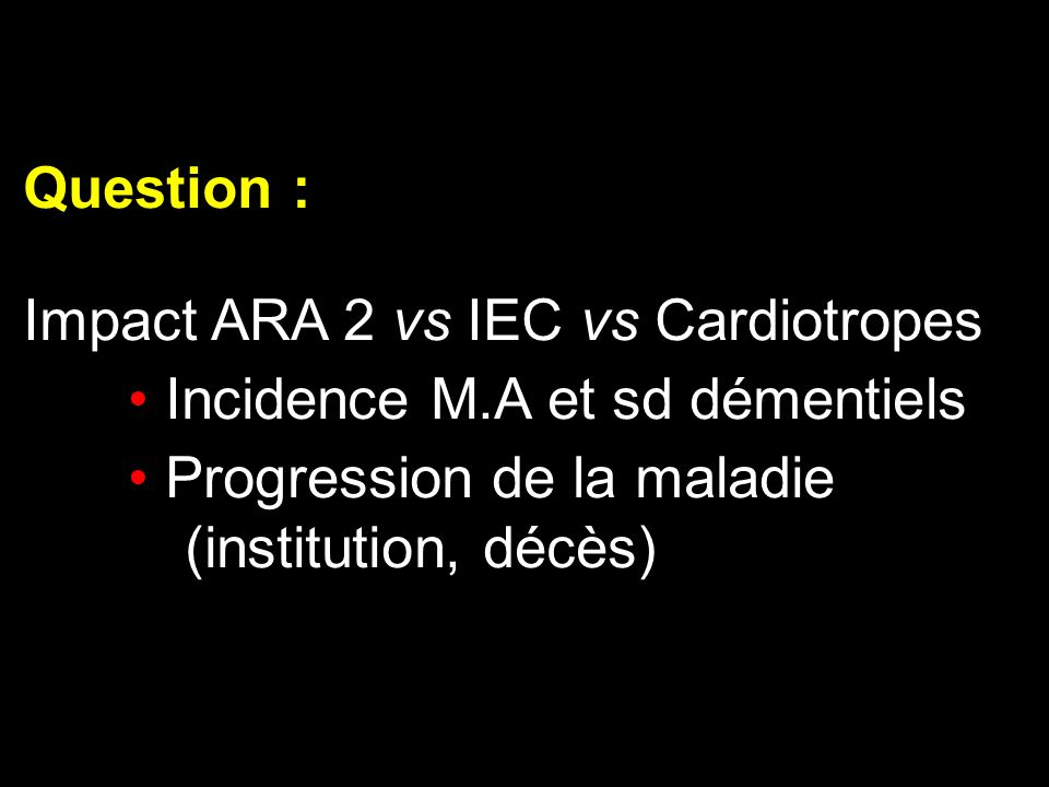 Question : Impact ARA 2 vs IEC vs Cardiotropes. Incidence M.A et sd démentiels. Progression de la maladie.