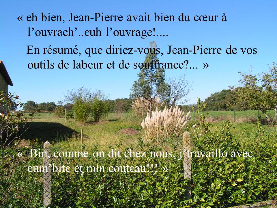 « eh bien, Jean-Pierre avait bien du cœur à l'ouvrach'..euh l'ouvrage!....