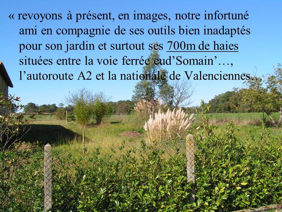 « revoyons à présent, en images, notre infortuné ami en compagnie de ses outils bien inadaptés pour son jardin et surtout ses 700m de haies situées entre la voie ferrée eud'Somain'…, l'autoroute A2 et la nationale de Valenciennes…