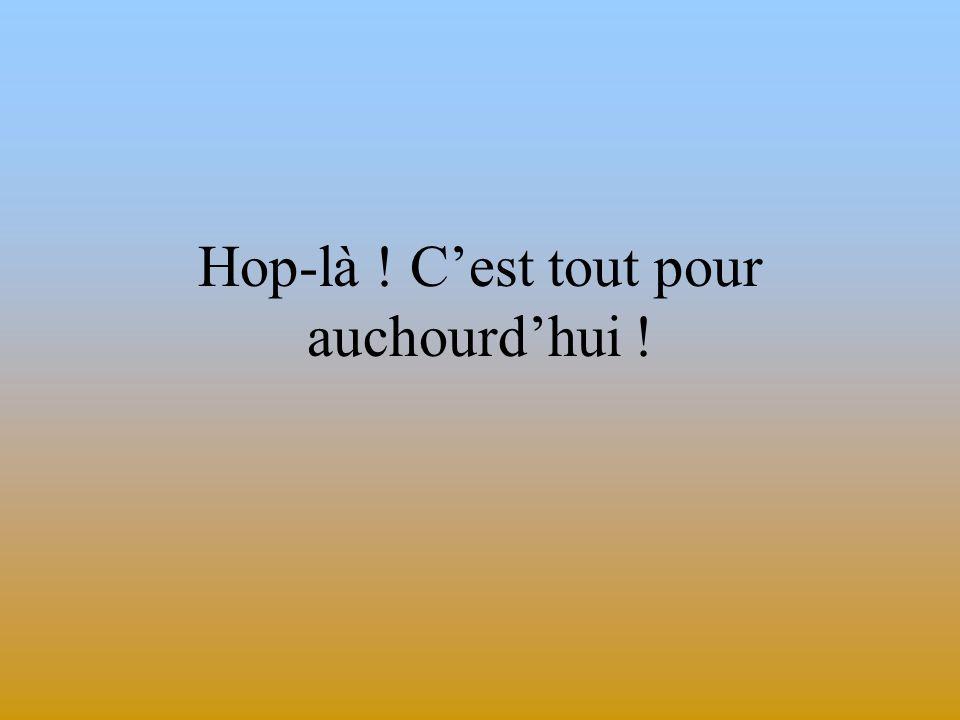 Hop-là ! C'est tout pour auchourd'hui !