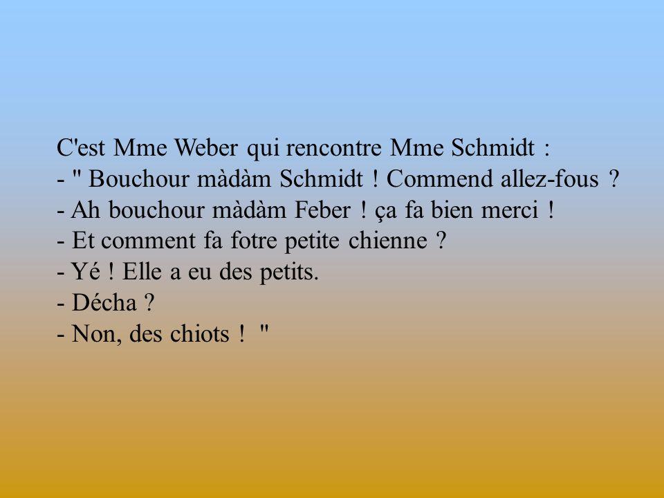C est Mme Weber qui rencontre Mme Schmidt : - Bouchour màdàm Schmidt