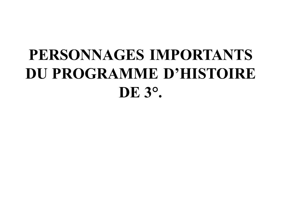 PERSONNAGES IMPORTANTS DU PROGRAMME D'HISTOIRE DE 3°.