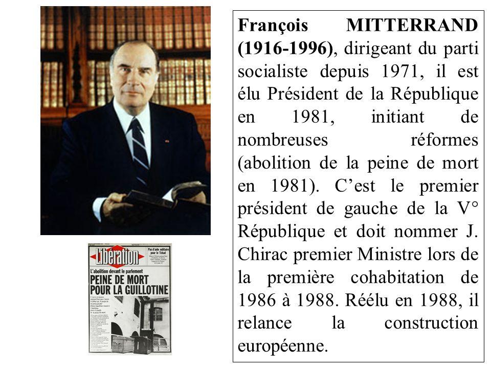 François MITTERRAND (1916-1996), dirigeant du parti socialiste depuis 1971, il est élu Président de la République en 1981, initiant de nombreuses réformes (abolition de la peine de mort en 1981).