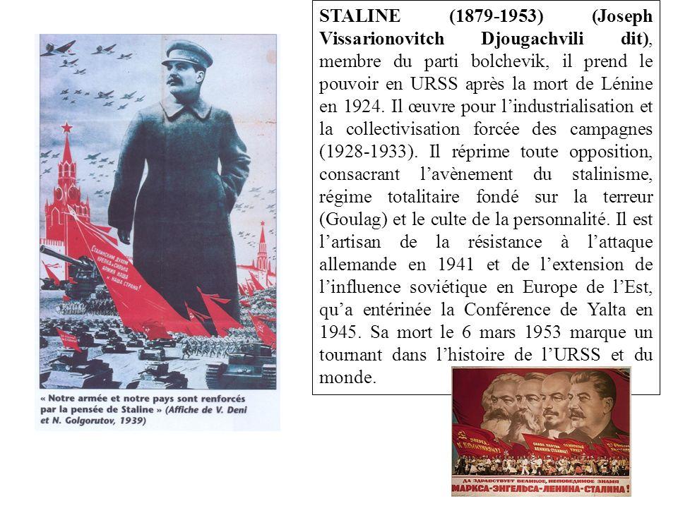 STALINE (1879-1953) (Joseph Vissarionovitch Djougachvili dit), membre du parti bolchevik, il prend le pouvoir en URSS après la mort de Lénine en 1924.