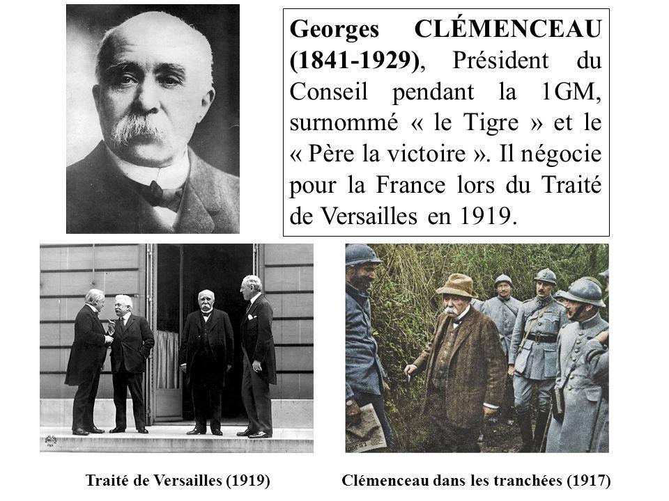 Georges CLÉMENCEAU (1841-1929), Président du Conseil pendant la 1GM, surnommé « le Tigre » et le « Père la victoire ». Il négocie pour la France lors du Traité de Versailles en 1919.