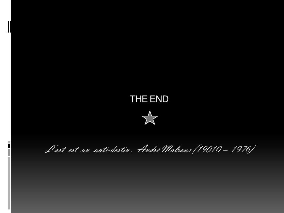 THE END L'art est un anti-destin . André Malraux (19010 – 1976)