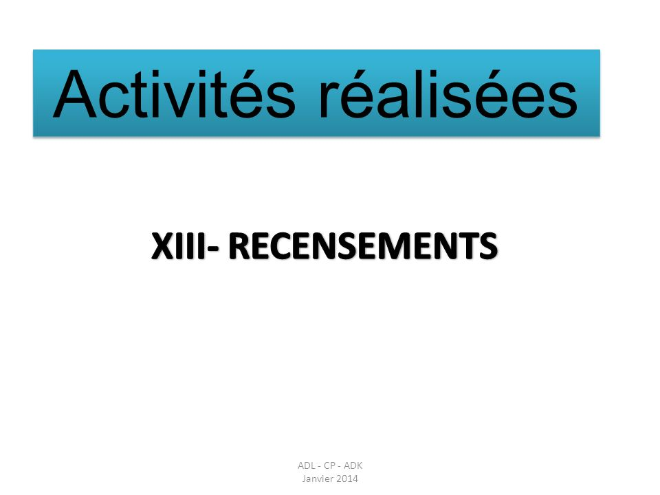 Activités réalisées XIII- RECENSEMENTS Parler des réunions en amont