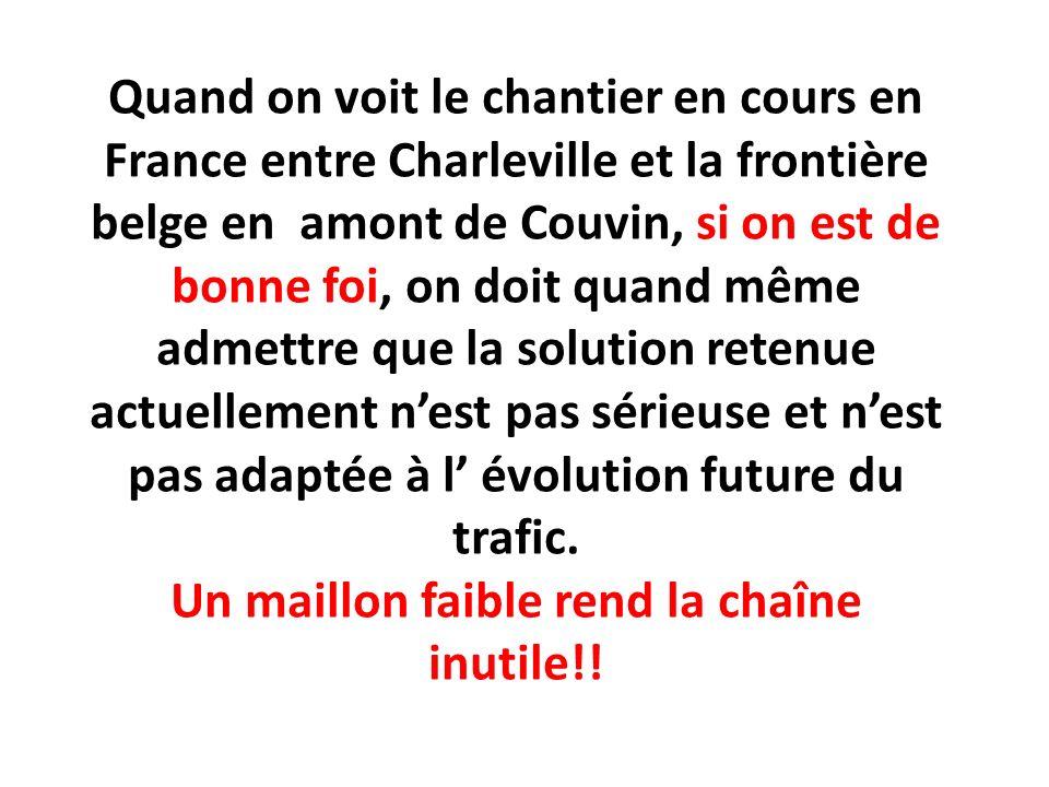 Quand on voit le chantier en cours en France entre Charleville et la frontière belge en amont de Couvin, si on est de bonne foi, on doit quand même admettre que la solution retenue actuellement n'est pas sérieuse et n'est pas adaptée à l' évolution future du trafic.