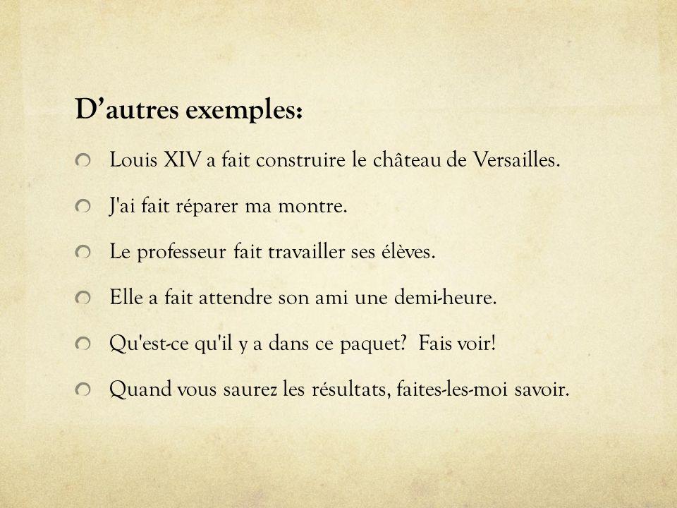 D'autres exemples: Louis XIV a fait construire le château de Versailles. J ai fait réparer ma montre.