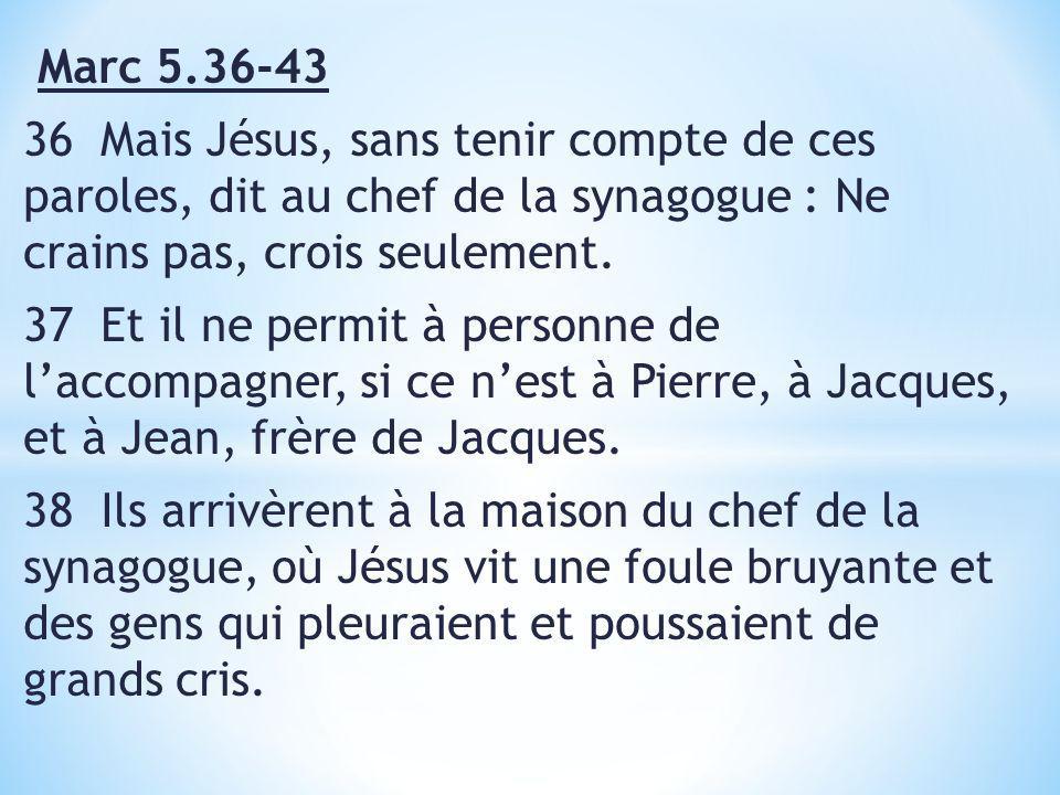 Marc 5.36-43 36 Mais Jésus, sans tenir compte de ces paroles, dit au chef de la synagogue : Ne crains pas, crois seulement.