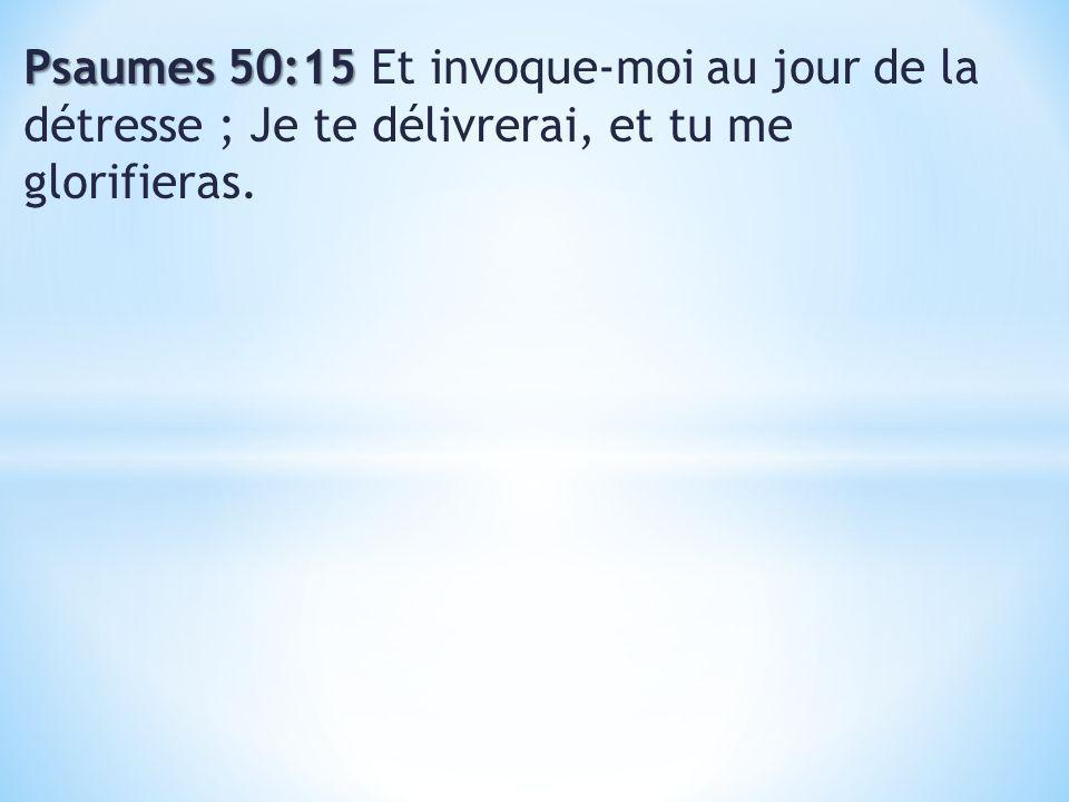 Psaumes 50:15 Et invoque-moi au jour de la détresse ; Je te délivrerai, et tu me glorifieras.