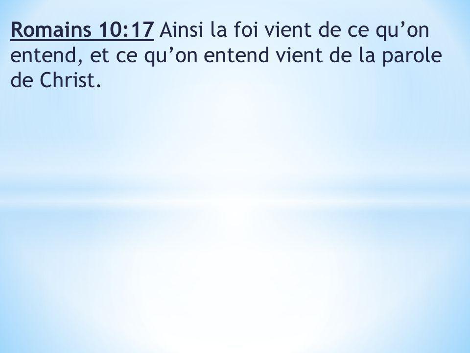Romains 10:17 Ainsi la foi vient de ce qu'on entend, et ce qu'on entend vient de la parole de Christ.