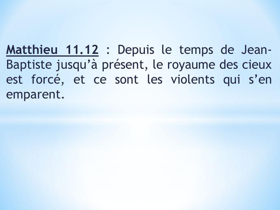 Matthieu 11.12 : Depuis le temps de Jean- Baptiste jusqu'à présent, le royaume des cieux est forcé, et ce sont les violents qui s'en emparent.