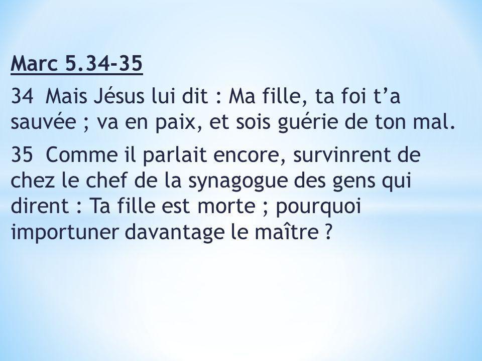 Marc 5.34-35. 34 Mais Jésus lui dit : Ma fille, ta foi t'a sauvée ; va en paix, et sois guérie de ton mal.