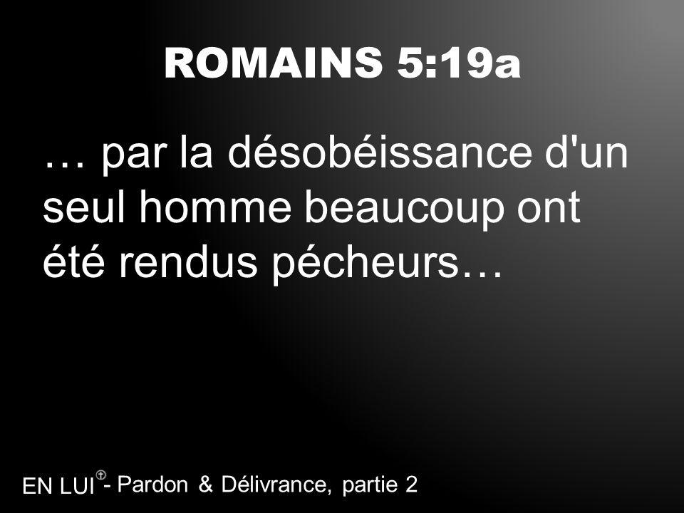 ROMAINS 5:19a … par la désobéissance d un seul homme beaucoup ont été rendus pécheurs…