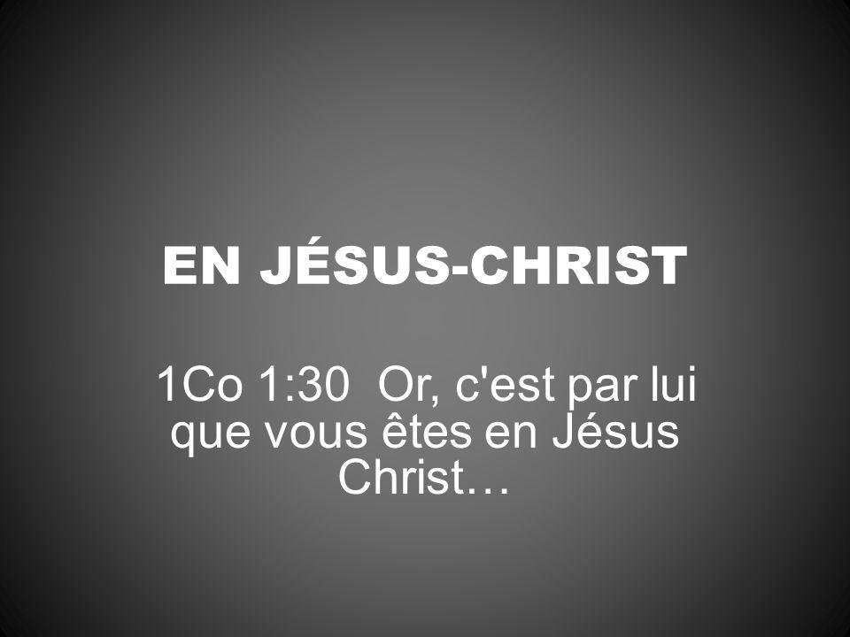 1Co 1:30 Or, c est par lui que vous êtes en Jésus Christ…