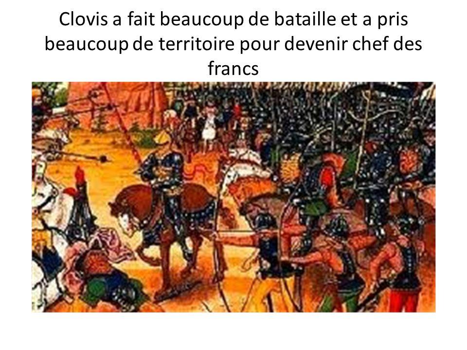 Clovis a fait beaucoup de bataille et a pris beaucoup de territoire pour devenir chef des francs