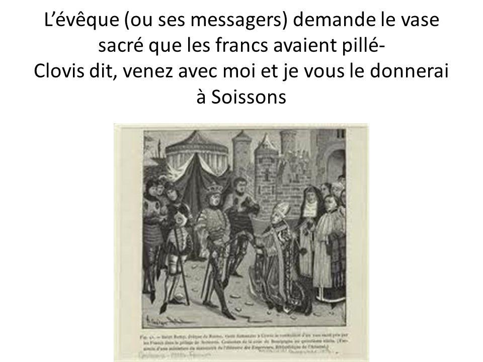 L'évêque (ou ses messagers) demande le vase sacré que les francs avaient pillé- Clovis dit, venez avec moi et je vous le donnerai à Soissons
