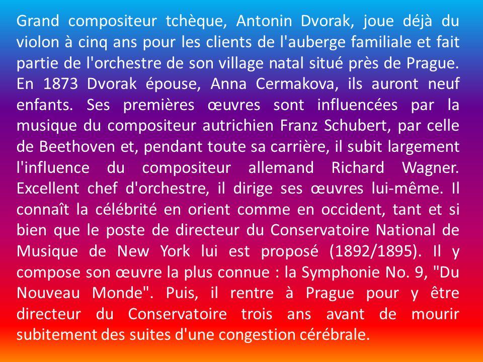 Grand compositeur tchèque, Antonin Dvorak, joue déjà du violon à cinq ans pour les clients de l auberge familiale et fait partie de l orchestre de son village natal situé près de Prague.