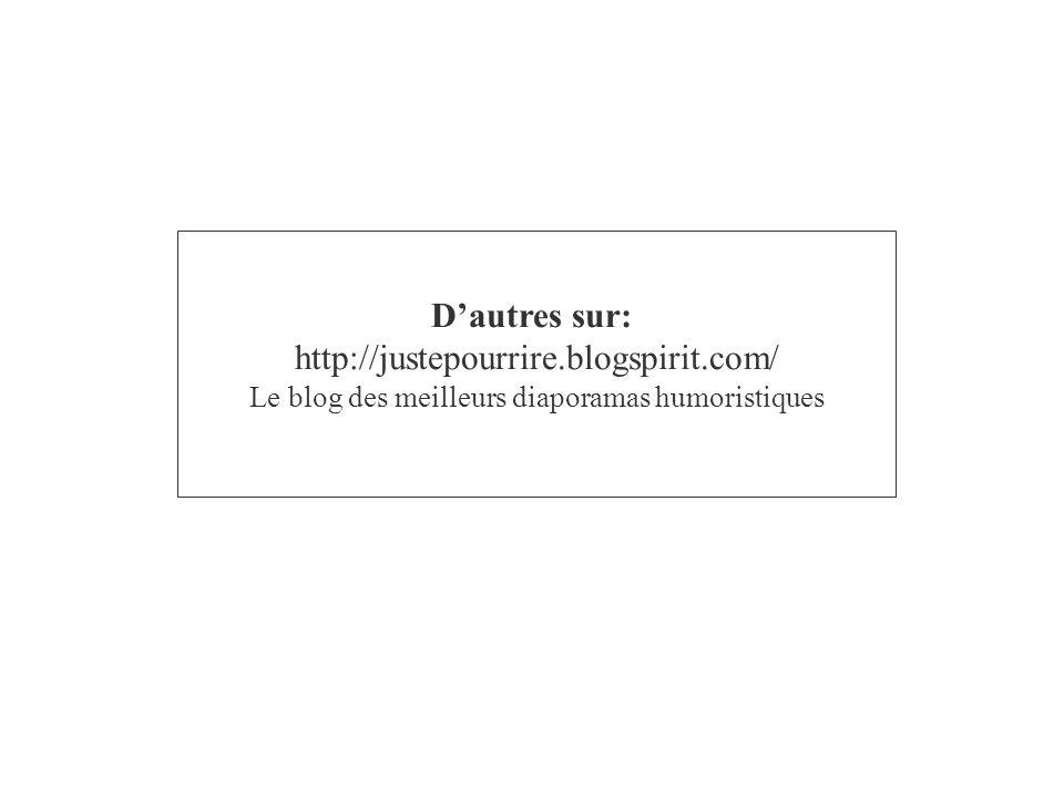 D'autres sur: http://justepourrire.blogspirit.com/ Le blog des meilleurs diaporamas humoristiques