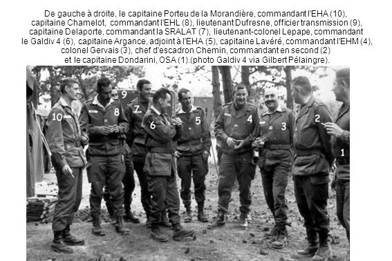 De gauche à droite, le capitaine Porteu de la Morandière, commandant l EHA (10), capitaine Chamelot, commandant l EHL (8), lieutenant Dufresne, officier transmission (9), capitaine Delaporte, commandant la SRALAT (7), lieutenant-colonel Lepape, commandant le Galdiv 4 (6), capitaine Argance, adjoint à l EHA (5), capitaine Lavéré, commandant l EHM (4), colonel Gervais (3), chef d escadron Chemin, commandant en second (2) et le capitaine Dondarini, OSA (1).(photo Galdiv 4 via Gilbert Pélaingre).