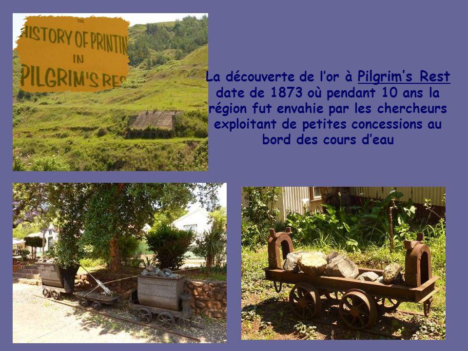 La découverte de l'or à Pilgrim's Rest date de 1873 où pendant 10 ans la région fut envahie par les chercheurs exploitant de petites concessions au bord des cours d'eau