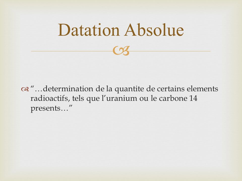 Datation Absolue …determination de la quantite de certains elements radioactifs, tels que l'uranium ou le carbone 14 presents…