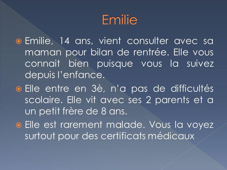 Emilie Emilie, 14 ans, vient consulter avec sa maman pour bilan de rentrée. Elle vous connait bien puisque vous la suivez depuis l'enfance.