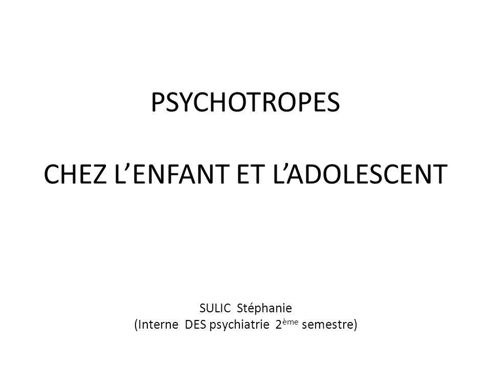 PSYCHOTROPES CHEZ L'ENFANT ET L'ADOLESCENT SULIC Stéphanie (Interne DES psychiatrie 2ème semestre)