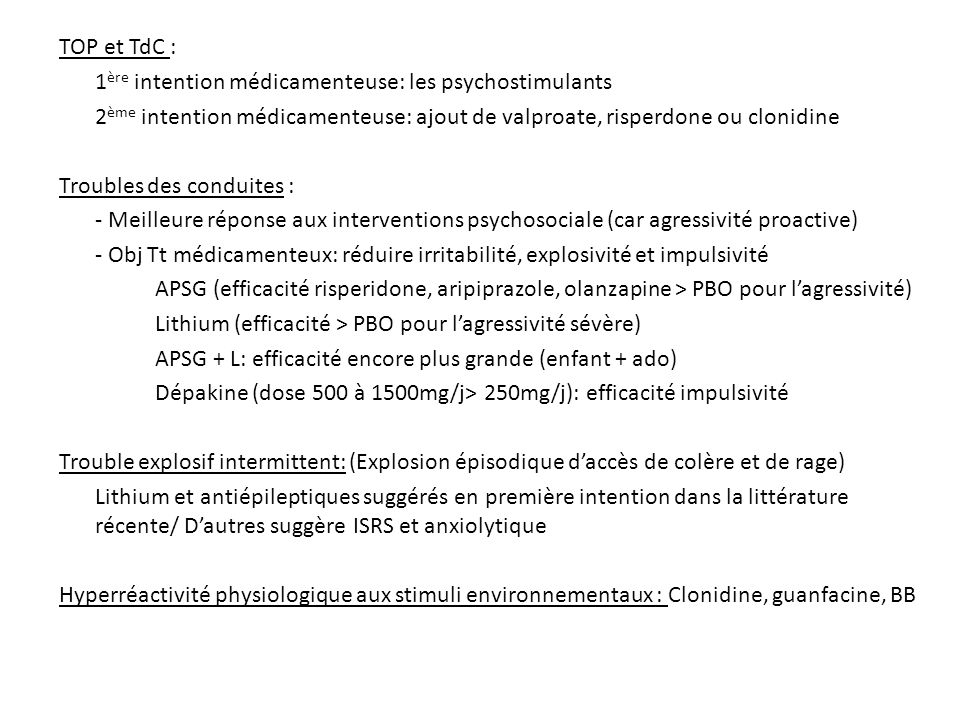 TOP et TdC : 1ère intention médicamenteuse: les psychostimulants. 2ème intention médicamenteuse: ajout de valproate, risperdone ou clonidine.