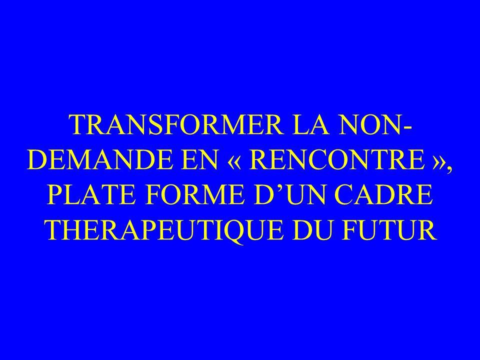 TRANSFORMER LA NON-DEMANDE EN « RENCONTRE », PLATE FORME D'UN CADRE THERAPEUTIQUE DU FUTUR