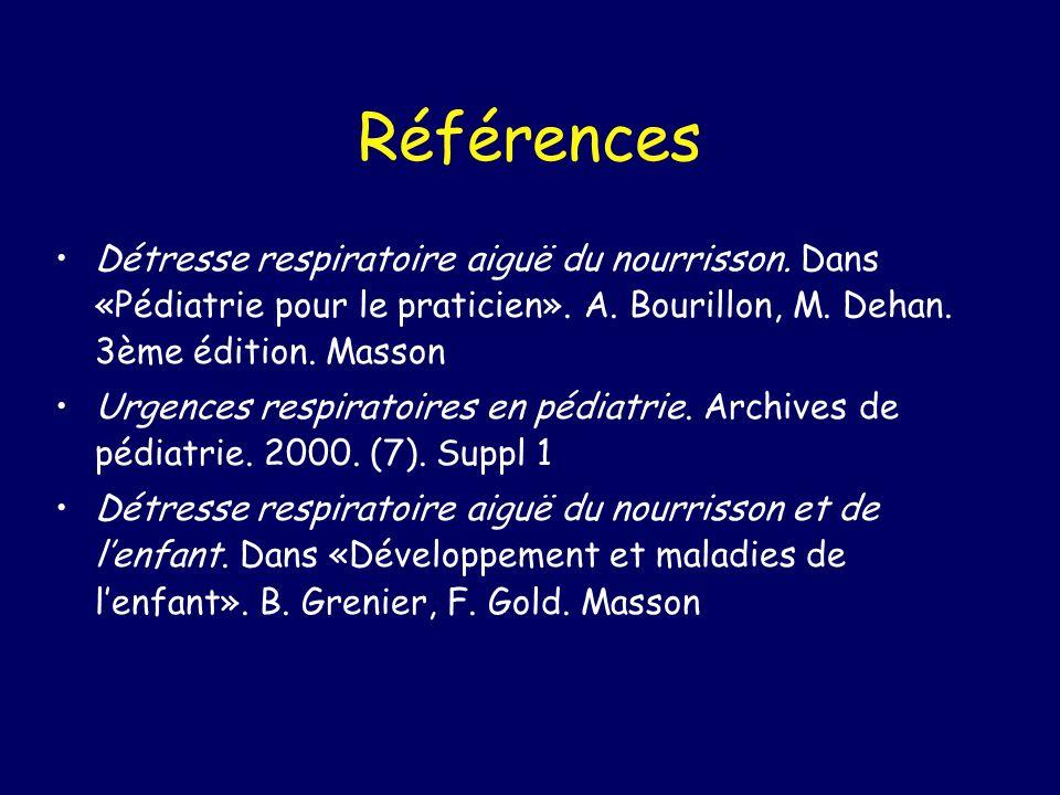 Références Détresse respiratoire aiguë du nourrisson. Dans «Pédiatrie pour le praticien». A. Bourillon, M. Dehan. 3ème édition. Masson.