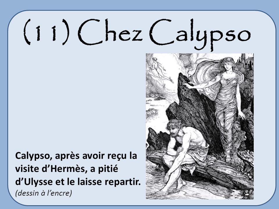 (11) Chez Calypso Calypso, après avoir reçu la visite d'Hermès, a pitié d'Ulysse et le laisse repartir.