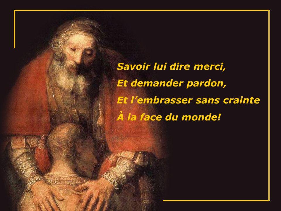 Savoir lui dire merci, Et demander pardon, Et l'embrasser sans crainte À la face du monde!