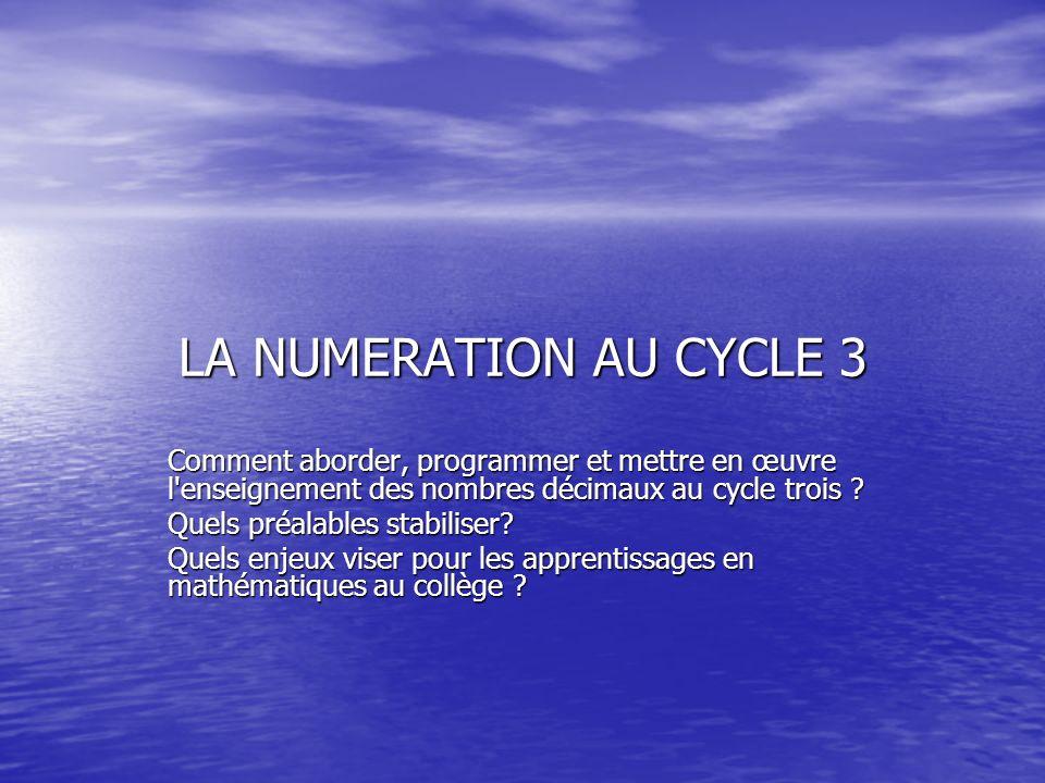 LA NUMERATION AU CYCLE 3 Comment aborder, programmer et mettre en œuvre l enseignement des nombres décimaux au cycle trois