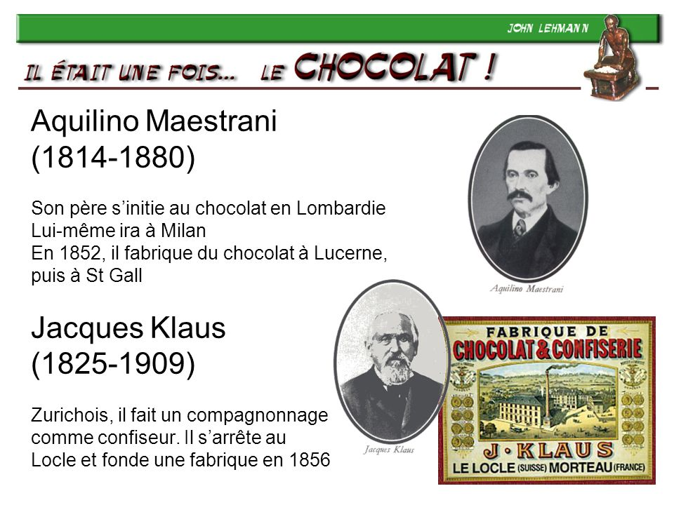 Aquilino Maestrani (1814-1880) Son père s'initie au chocolat en Lombardie Lui-même ira à Milan En 1852, il fabrique du chocolat à Lucerne, puis à St Gall Jacques Klaus (1825-1909) Zurichois, il fait un compagnonnage comme confiseur.