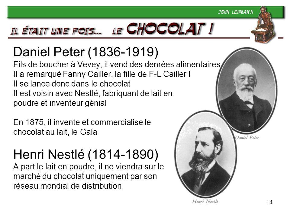 Daniel Peter (1836-1919) Fils de boucher à Vevey, il vend des denrées alimentaires Il a remarqué Fanny Cailler, la fille de F-L Cailler ! Il se lance donc dans le chocolat Il est voisin avec Nestlé, fabriquant de lait en poudre et inventeur génial En 1875, il invente et commercialise le chocolat au lait, le Gala Henri Nestlé (1814-1890) A part le lait en poudre, il ne viendra sur le marché du chocolat uniquement par son réseau mondial de distribution