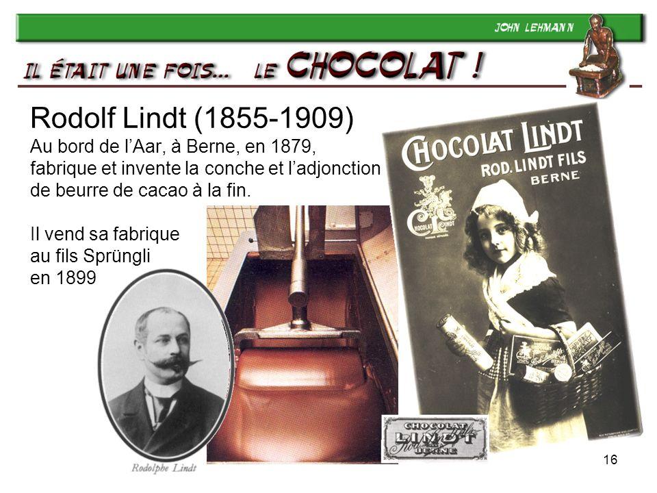 Rodolf Lindt (1855-1909) Au bord de l'Aar, à Berne, en 1879, fabrique et invente la conche et l'adjonction de beurre de cacao à la fin. Il vend sa fabrique au fils Sprüngli en 1899