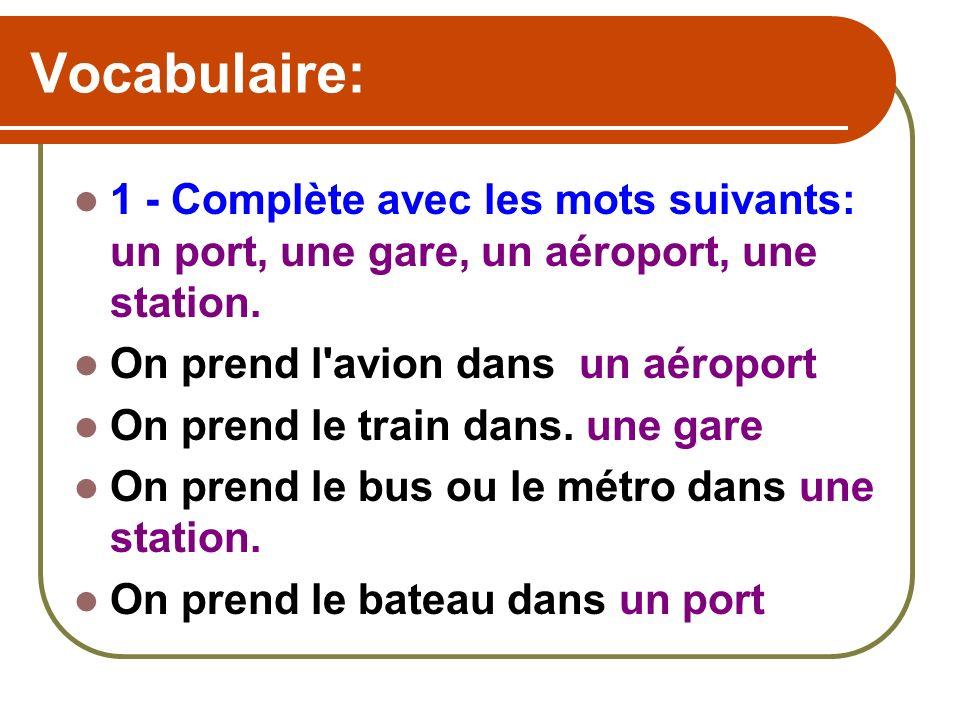 Vocabulaire: 1 - Complète avec les mots suivants: un port, une gare, un aéroport, une station. On prend l avion dans un aéroport.