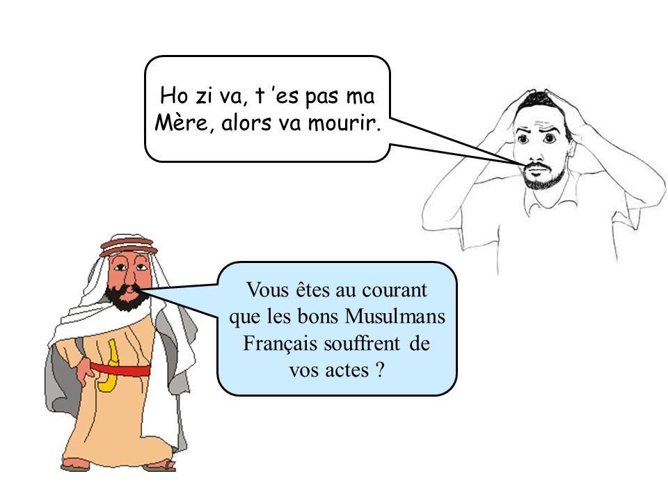 Ho zi va, t 'es pas ma Mère, alors va mourir. Vous êtes au courant. que les bons Musulmans. Français souffrent de.