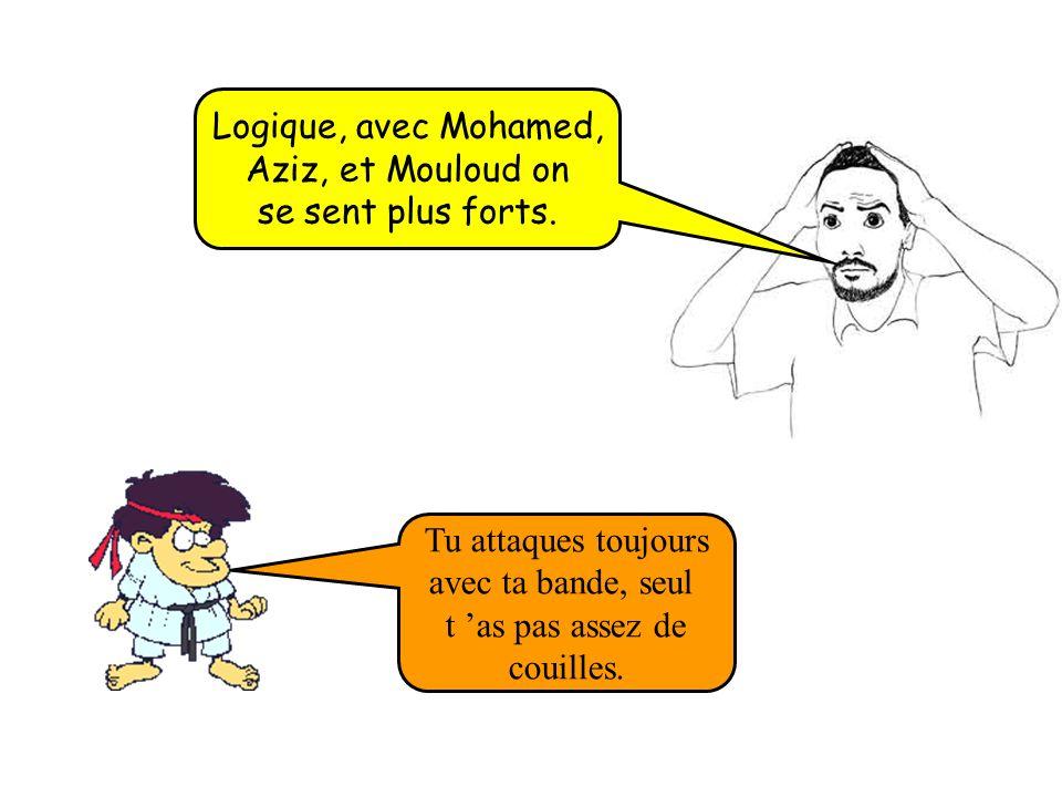 Logique, avec Mohamed, Aziz, et Mouloud on. se sent plus forts. Tu attaques toujours. avec ta bande, seul.